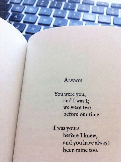 Time, Been, and Mine: ALWAYS  You were you,  and I was I;  we were two  before our time.  I was yours  before I knew,  and you have always  been mine too.