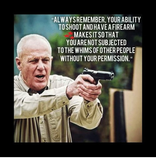 """Memes, Ability, and 🤖: ALWAYSREMEMBER, YOUR ABILITY  TOSHOOTANDHAVE AFIREARM  MAKESIT SOTHAT  YOUARE NOT SUBJECTED  TOTHE WHIMS OF OTHER PEOPLE  WITHOUT YOUR PERMISSION."""""""