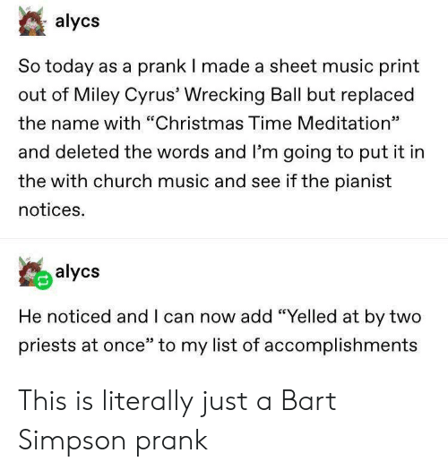 """Bart Simpson, Christmas, and Church: alycs  So today as a prank I made a sheet music print  out of Miley Cyrus' Wrecking Ball but replaced  the name with """"Christmas Time Meditation""""  כנ  and deleted the words and l'm going to put it in  the with church music and see if the pianist  notices.  alycs  He noticed and I can now add """"Yelled at by two  priests at once"""" to my list of accomplishments This is literally just a Bart Simpson prank"""
