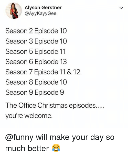 Christmas, Funny, and Meme: Alyson Gerstner  @AyyKayyGee  Season 2 Episode 10  Season 3 Episode 10  Season 5 Episode 11  Season 6 Episode 13  Season 7 Episode 11 & 12  Season 8 Episode 10  Season 9 Episode 9  The Office Christmas episodes.  you're welcome. @funny will make your day so much better 😂