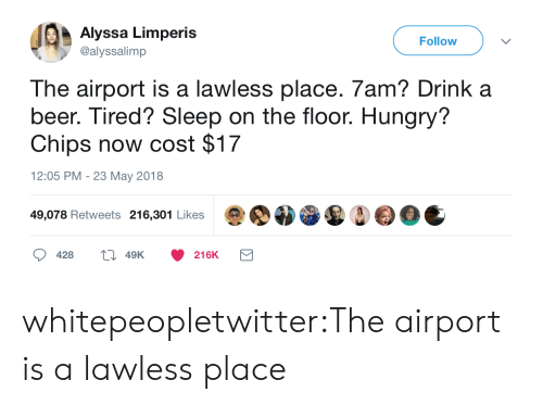 Beer, Hungry, and Tumblr: Alyssa Limperis  @alyssalimp  Follow  The airport is a lawless place. 7am? Drink a  beer. Tired? Sleep on the floor. Hungry?  Chips now cost $17  12:05 PM - 23 May 2018  49,078 Retweets 216,301 Likes  428  49K  216K whitepeopletwitter:The airport is a lawless place