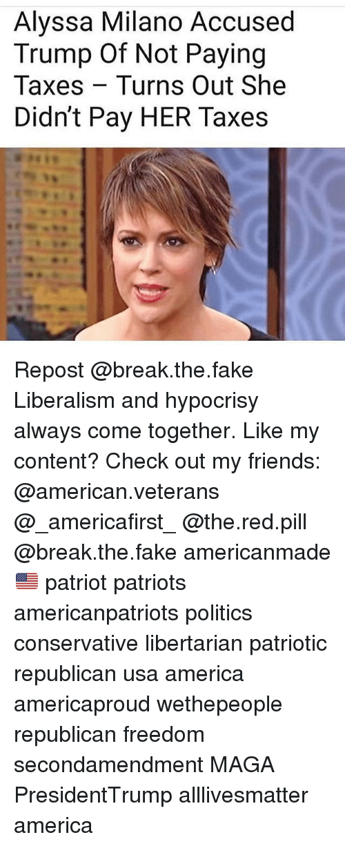 All Lives Matter, America, and Fake: Alyssa Milano Accused  Trump Of Not Paying  Taxes Turns Out She  Didn't Pay HER Taxes Repost @break.the.fake Liberalism and hypocrisy always come together. Like my content? Check out my friends: @american.veterans @_americafirst_ @the.red.pill @break.the.fake americanmade🇺🇸 patriot patriots americanpatriots politics conservative libertarian patriotic republican usa america americaproud wethepeople republican freedom secondamendment MAGA PresidentTrump alllivesmatter america