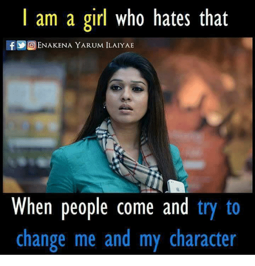 Memes, Girl, and Change: am a girl who hates that  If Y ENAKENA YARUM ILAIYAE  When people come and  try to  change me and my character