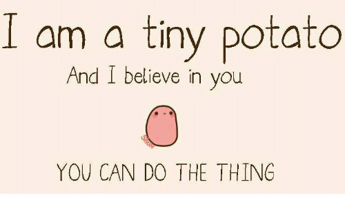 Potato, The Thing, and Can: am a tiny potato  And I believe in you  YOU CAN DO THE THING
