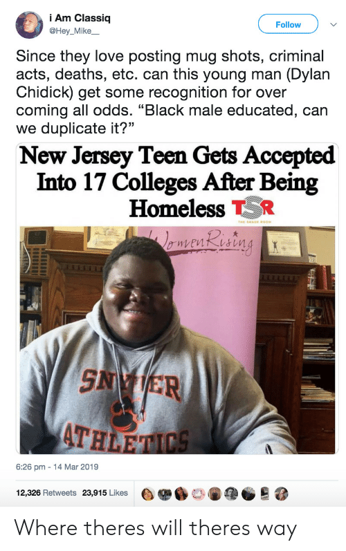 "Homeless, Love, and Black: Am Classiq  @Hey_Mike  Follow  Since they love posting mug shots, criminal  acts, deaths, etc. can this young man (Dylan  Chidick) get some recognition for over  coming all odds. ""Black male educated, can  we duplicate it?""  New Jersey Teen Gets Accepted  Into 17 Colleges After Being  Homeless R  SN ER  ATH  6:26 pm 14 Mar 2019  12,326 Retweets  23,915 Likes  e舉6口。阐@@  跷 Where theres will theres way"