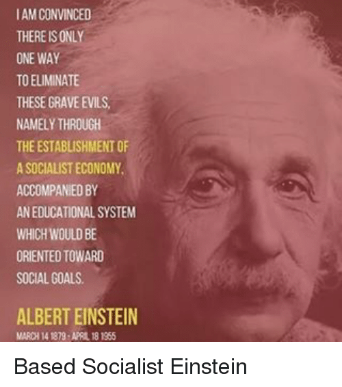 Memes, 🤖, and Graves: AM CONVINCED  THERE SONLY  ONE WAY  TO ELIMINATE  THESE GRAVE EVILS.  NAMELY THROUGH  THEESTABLISHMENT OF  ASOCIALISTECONOMY.  ACCOMPANIED BY  AN EDUCATIONAL SYSTEM  WHICH WOULD BE  ORIENTED TOWARD  SOCIAL GOALS.  ALBERT EINSTEIN  MAROH 1418 APRIL 18 1955 Based Socialist Einstein