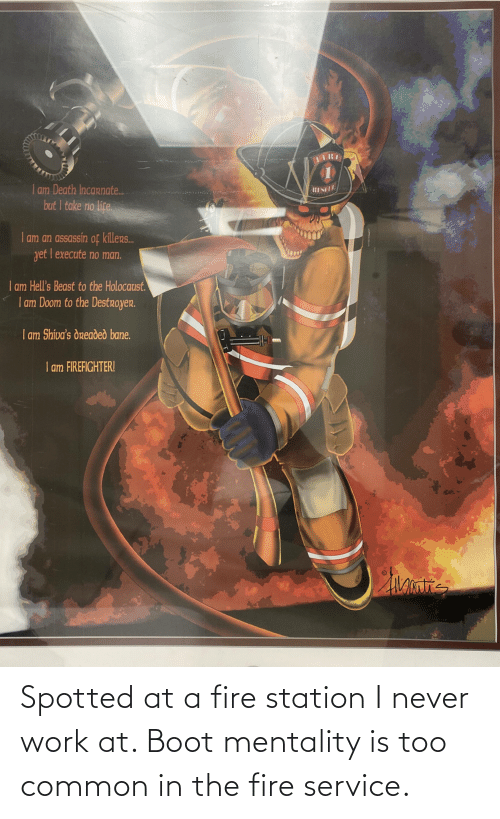 Bane, Fire, and Life: am Death Incarnate.  but I take no life.  Iam an assassin of killers.  vet I execute no man.  I am Hell's Beast to the Holocaust.  | am Doom to the Destroyer.  | am Shiva's dreaded bane.  I am FIREFIGHTER! Spotted at a fire station I never work at. Boot mentality is too common in the fire service.