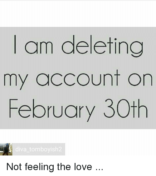 am deleting my account on february 30th diva tomboyish2 not feeling