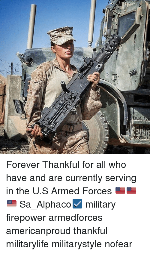 Memes, Forever, and Military: am Ei2G Forever Thankful for all who have and are currently serving in the U.S Armed Forces 🇺🇸🇺🇸🇺🇸 Sa_Alphaco☑️ military firepower armedforces americanproud thankful militarylife militarystyle nofear