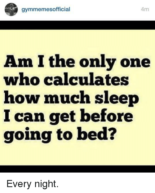 Beds, Bed, and Am I: Am  gymmemes official  Am I the only one  who calculates  how much sleep  can get before  going to bed? Every night.
