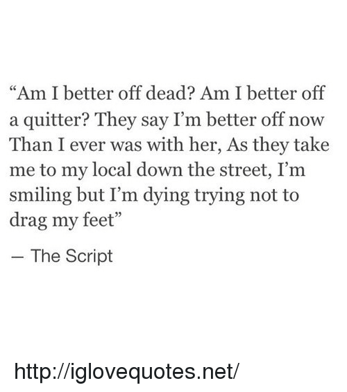 """Http, Feet, and Her: """"Am I better off dead? Am I better off  a quitter? They say I'm better off now  Than I ever was with her, As they take  me to my local down the street, I'm  smiling but I'm dying trying not to  drag my feet""""  - The Script http://iglovequotes.net/"""