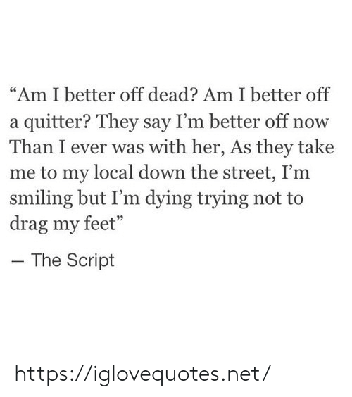 """Feet, Her, and Net: """"Am I better off dead? Am I better off  a quitter? They say I'm better off now  Than I ever was with her, As they take  me to my local down the street, I'm  smiling but I'm dying trying not to  drag my feet""""  The Script https://iglovequotes.net/"""