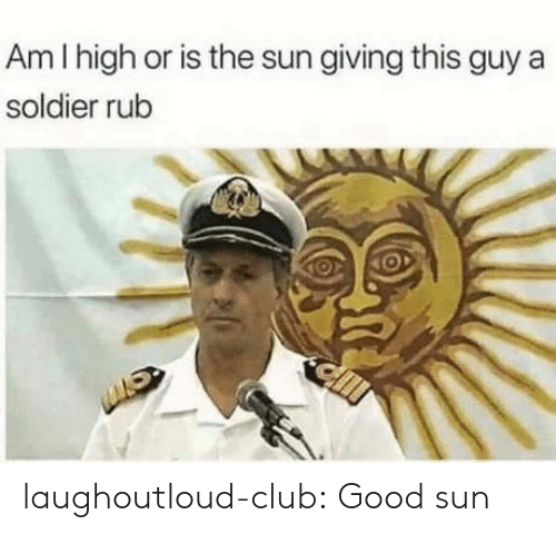 Club, Tumblr, and Blog: Am I high or is the sun giving this guy a  soldier rub laughoutloud-club:  Good sun