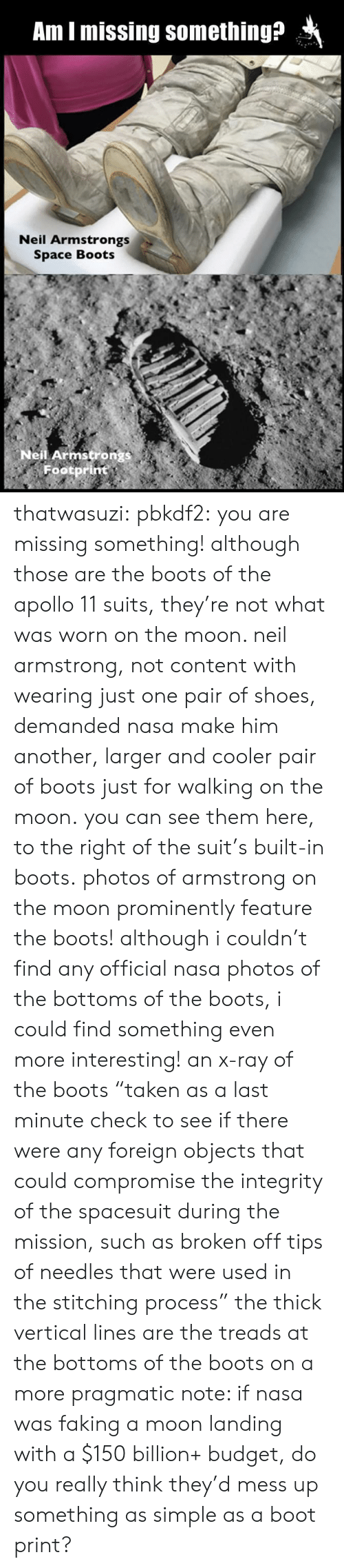 """Nasa, Shoes, and Target: Am I missing something?  Neil Armstrongs  Space Boots  Neil Armstron  Footprint thatwasuzi: pbkdf2:  you are missing something! although those are the boots of the apollo 11 suits, they're not what was worn on the moon. neil armstrong, not content with wearing just one pair of shoes, demanded nasa make him another, larger and cooler pair of boots just for walking on the moon. you can see them here, to the right of the suit's built-in boots. photos of armstrong on the moon prominently feature the boots! although i couldn't find any official nasa photos of the bottoms of the boots, i could find something even more interesting! an x-ray of the boots""""taken as a last minute check to see if there were any foreign objects that could compromise the integrity of the spacesuit during the mission, such as broken off tips of needles that were used in the stitching process"""" the thick vertical lines are the treads at the bottoms of the boots on a more pragmatic note: if nasa was faking a moon landing with a $150 billion+ budget, do you really think they'd mess up something as simple as a boot print?"""