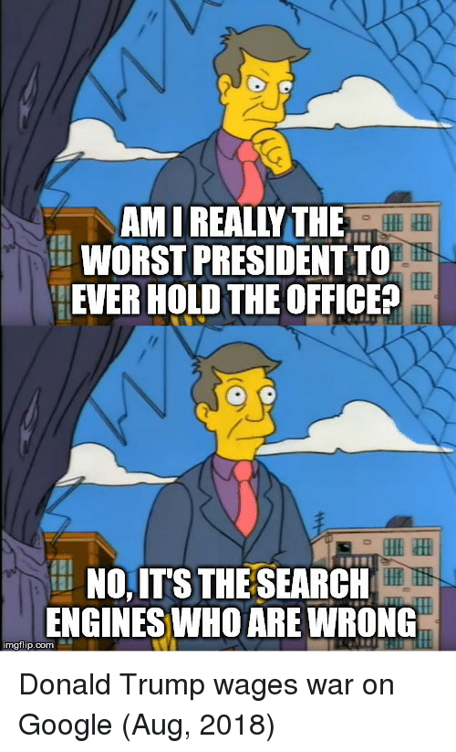 Donald Trump, Google, and The Office: AM I REALLY THE  WORST PRESIDENT TO  EVER HOLD THE OFFICE?  NO,IT'S THE SEARCH  ENGINES WHO ARE WRONG  mgflip.com Donald Trump wages war on Google (Aug, 2018)