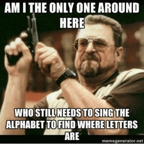 am i the only one around here who still needs 31440703 am i the only one around here who still needs tosing the alphabet