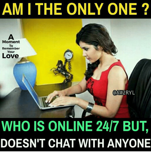 Love, Memes, and Chat: AM I THE ONLY ONE ?  Moment  To  Remember  Your  Love  @AM2RYL  WHO IS ONLINE 24/7 BUT,  DOESN'T CHAT WITH ANYONE