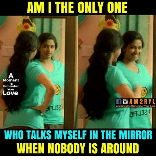 Love, Memes, and Mirror: AM I THE ONLY ONE  Moment  To  Remember  Your  Love  A M2RYL  A Moment to Remember Your Love  2t  WHO TALKS MYSELF IN THE MIRROR  WHEN NOBODY IS AROUND