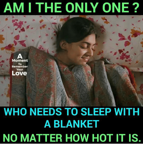 Love, Memes, and Only One: AM I THE ONLY ONE  Moment  To  Remember  Your  Love  WHO NEEDS TO SLEEP WITH  A BLANKET  NO MATTER HOW HOT IT IS