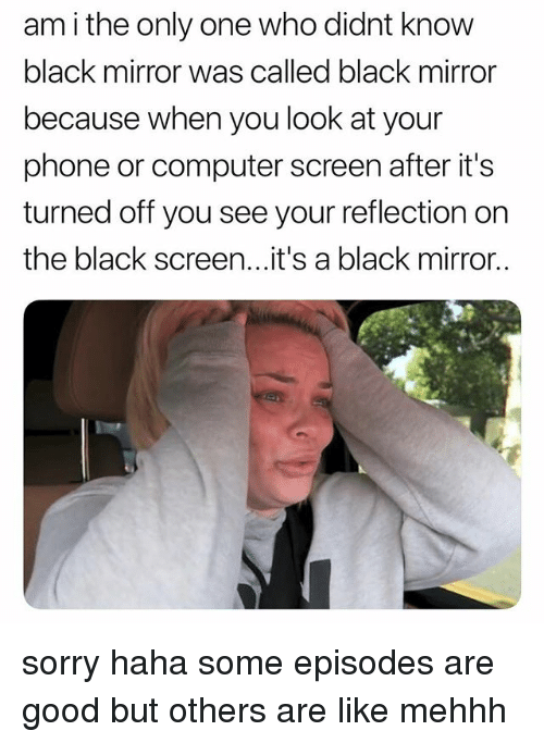 Phone, Sorry, and Black: am i the only one who didnt know  black mirror was called black mirror  because when you look at your  phone or computer screen after it's  turned off you see your reflection on  the black screen...it's a black mirror.. sorry haha some episodes are good but others are like mehhh