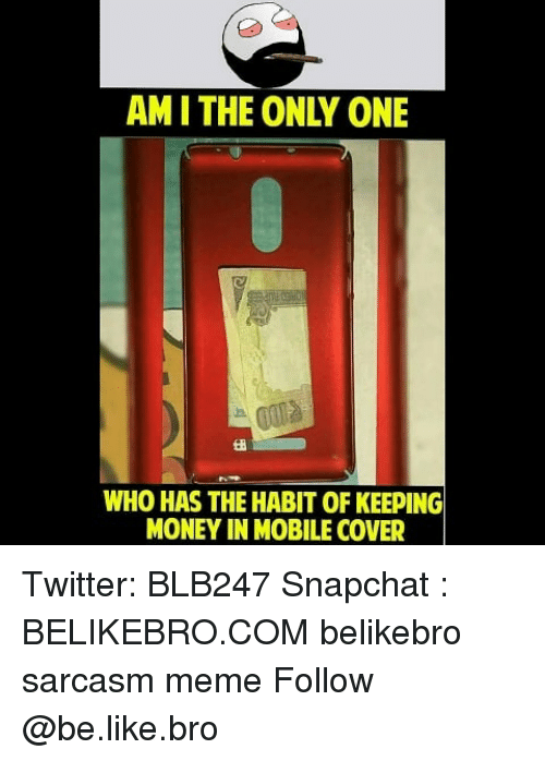 Be Like, Meme, and Memes: AM I THE ONLY ONE  WHO HAS THE HABIT OF KEEPING  MONEY IN MOBILE COVER Twitter: BLB247 Snapchat : BELIKEBRO.COM belikebro sarcasm meme Follow @be.like.bro