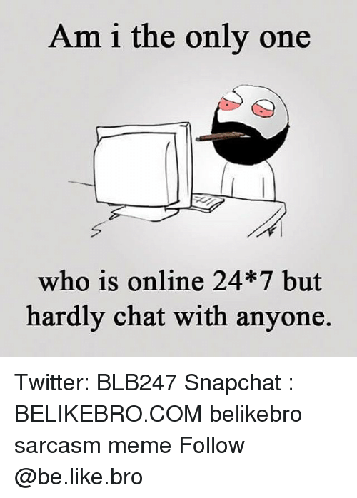 Be Like, Meme, and Memes: Am i the only one  who is online 24*7 but  hardly chat with anyone Twitter: BLB247 Snapchat : BELIKEBRO.COM belikebro sarcasm meme Follow @be.like.bro