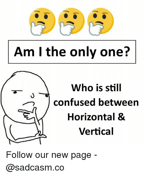 Confused, Memes, and Only One: Am I the only one?  Who is still  confused between  Horizontal &  Vertical Follow our new page - @sadcasm.co