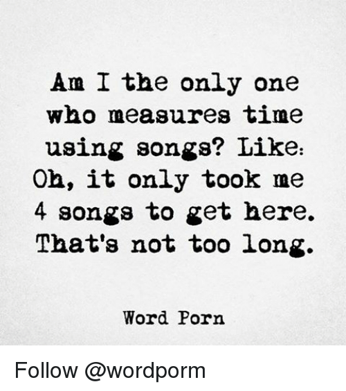 Memes, Porn, and Songs: Am I the only one  who measures time  using songs? Like  Oh, it only took me  4 songs to get here.  That's not too long.  Word Porn Follow @wordporm