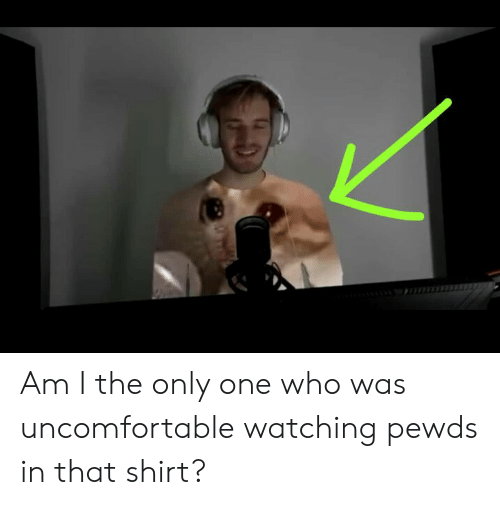 Only One, Am I the Only One, and Who: Am I the only one who was uncomfortable watching pewds in that shirt?