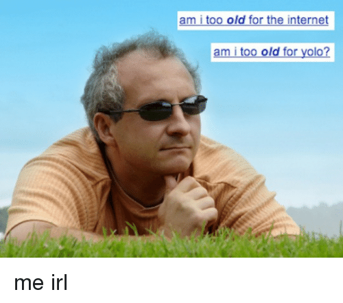 am i too old for the internet am i too old for yolo me irl