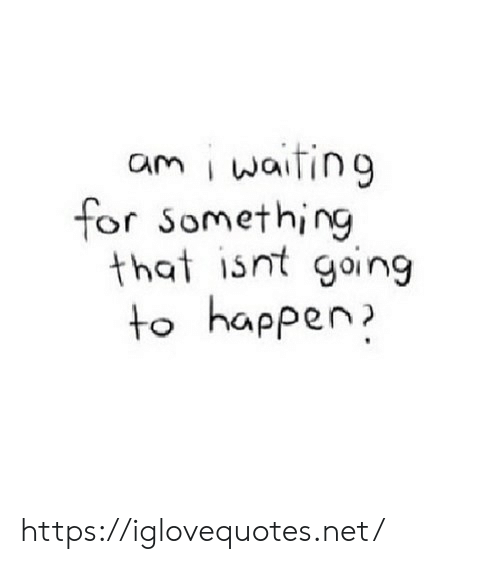 Waiting..., Net, and For: am i waiting  for Something  that isnt going  to happen https://iglovequotes.net/