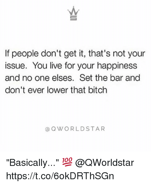 "Bitch, Live, and Happiness: AM  If people don't get it, that's not your  issue. You live for your happiness  and no one elses. Set the bar and  don't ever lower that bitch  @QWORLDSTAR ""Basically..."" 💯 @QWorldstar https://t.co/6okDRThSGn"