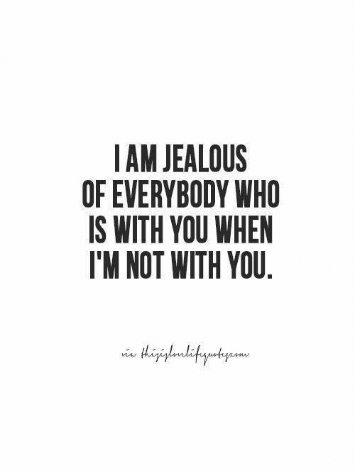 AM JEALOUS OF EVERYBODY WHO IS WITH YOU WHEN I'M NOT WITH YOU