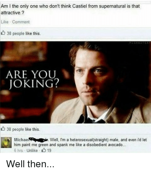 Memes, 🤖, and Spanking: Am l the only one who don't think Castiel from supernatural is that  attractive  Like Comment  38 people like this.  ARE YOU  JOKING?  38 people like this.  Michael  Well, I'm a heterosexual(straight) male, and even id let  him paint me green and spank me like a disobedient avocado...  6 hrs Unlike 19 Well then...