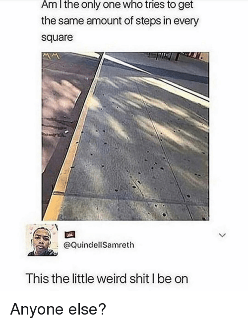 Memes, Shit, and Weird: Am lthe only one who tries to get  the same amount of steps in every  square  QuindellSamreth  This the little weird shit I be on Anyone else?