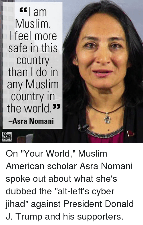 "Memes, Scholar, and 🤖: am  Muslim  I feel more  safe in this  Country  than I do in  any Muslim  country in  the world.""  Asra Nomani  FOX  NEWS On ""Your World,"" Muslim American scholar Asra Nomani spoke out about what she's dubbed the ""alt-left's cyber jihad"" against President Donald J. Trump and his supporters."