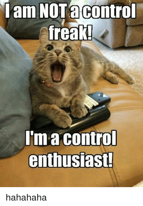 Memes, 🤖, and Freaks: am NOT a Control  freak!  I'm a control  enthusiast! hahahaha