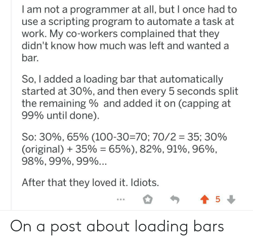 Work, How, and Once: am not a programmer at all, but I once had to  use a scripting program to automate a task at  work. My co-workers complained that they  didn't know how much was left and wanted a  bar.  So, I added a loading bar that automatically  started at 30%, and then every 5 seconds split  the remaining and added it on (capping at  99% until done)  So: 30%, 65% (100-30=70; 70/2 35; 30%  (original) 35% = 65%), 82%, 91%, 96%,  98%, 99%, 99%...  After that they loved it. Idiots.  5 On a post about loading bars