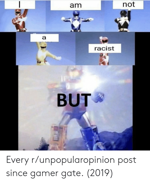 Racist, Gate, and Gamer: am  not  racist  BUT Every r/unpopularopinion post since gamer gate. (2019)