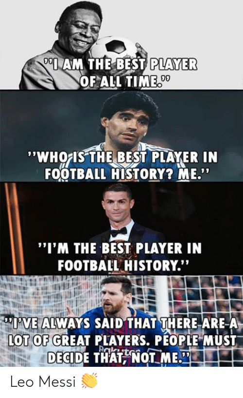 """Football, Memes, and Best: AM THE BEST  PLAYER  OF ALL TIME  09  'WHOIS THE BEST PLAYER IN  FOOTBALL HISTORY? ME""""  """"I'M THE BEST PLAYER IN  FOOTBAIL HISTORY.""""  I'VE ALWAYS SAID THAT THERE ARE-A  OT OF GREAT PLAYERS, PÉOPLE MUST  DECIDE THATNOT ME. Leo Messi 👏"""