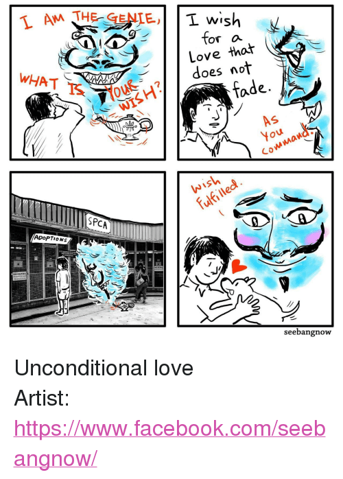 """Facebook, Love, and facebook.com: AM THE-GENIE,Ti  or a  Love that  does not  fade.  5  Wish  fulfilled  SPCAm  ADOPTIONS  seebangnow <p>Unconditional love</p>  Artist: <a href=""""https://www.facebook.com/seebangnow/"""">https://www.facebook.com/seebangnow/</a>"""