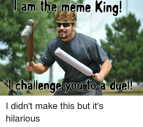 am the meme king challenge you to a duel funny meme on me me