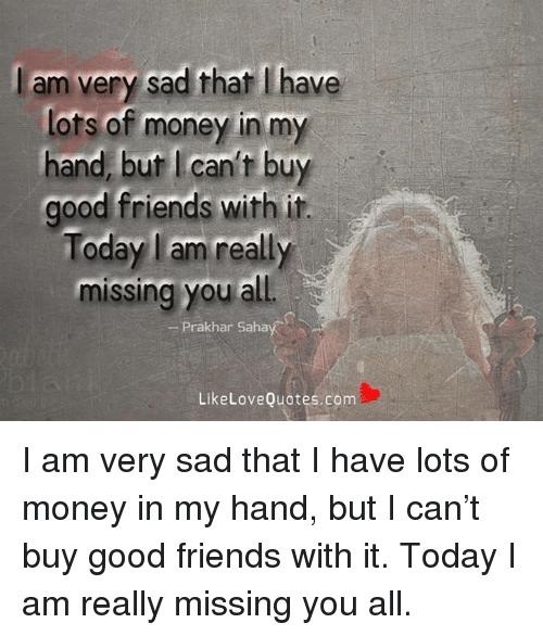 Am Very Sad That Have Lots Of Money In My Hand But Can't Buy Good Adorable Money And Friends Quotes