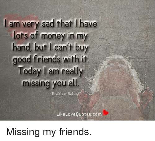 Sad I Miss You Quotes For Friends: Am Very Sad That Have Lots Of Money In My Hand But I Can't