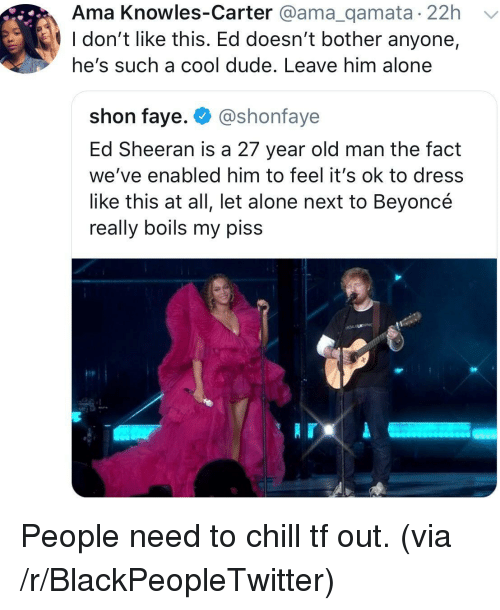 Being Alone, Beyonce, and Blackpeopletwitter: Ama Knowles-Carter @ama_qamata 22h  l don't like this. Ed doesn't bother anyone,  he's such a cool dude. Leave him alone  shon faye. @shonfaye  Ed Sheeran is a 27 year old man the fact  we've enabled him to feel it's ok to dress  like this at all, let alone next to Beyoncé  really boils my piss People need to chill tf out. (via /r/BlackPeopleTwitter)