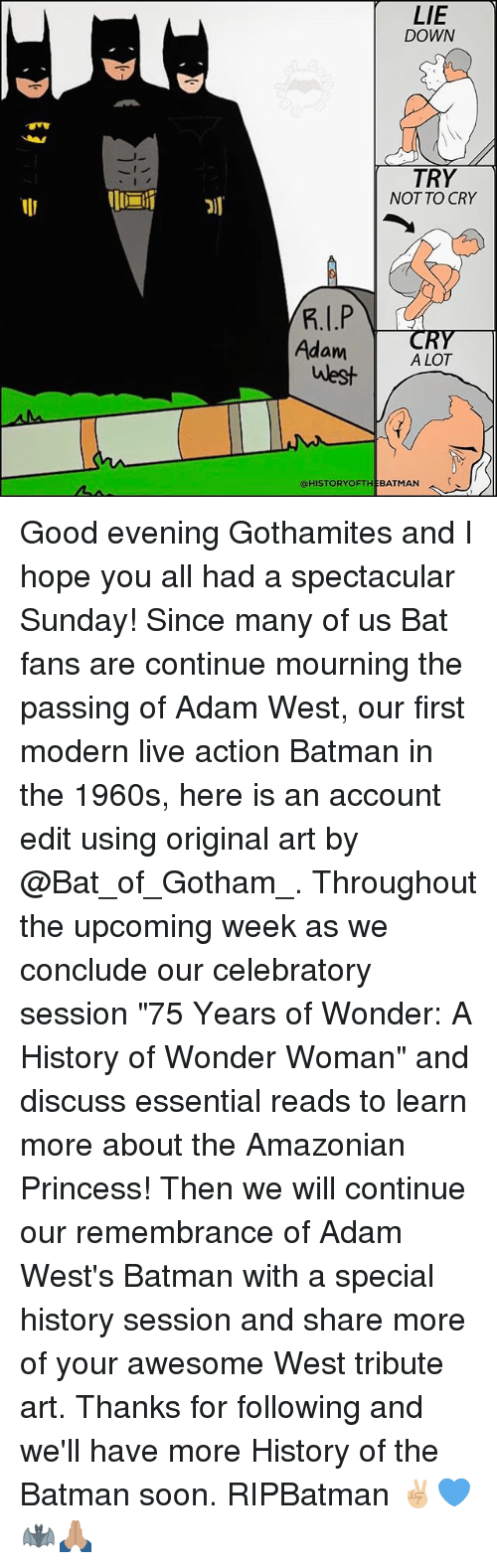 "Batman, Memes, and Soon...: AMA  LIE  DOWN  TRY  NOT TO CRY  Adam  A LOT  west  @HISTORY OFTHE BATMAN Good evening Gothamites and I hope you all had a spectacular Sunday! Since many of us Bat fans are continue mourning the passing of Adam West, our first modern live action Batman in the 1960s, here is an account edit using original art by @Bat_of_Gotham_. Throughout the upcoming week as we conclude our celebratory session ""75 Years of Wonder: A History of Wonder Woman"" and discuss essential reads to learn more about the Amazonian Princess! Then we will continue our remembrance of Adam West's Batman with a special history session and share more of your awesome West tribute art. Thanks for following and we'll have more History of the Batman soon. RIPBatman ✌🏼💙🦇🙏🏽"