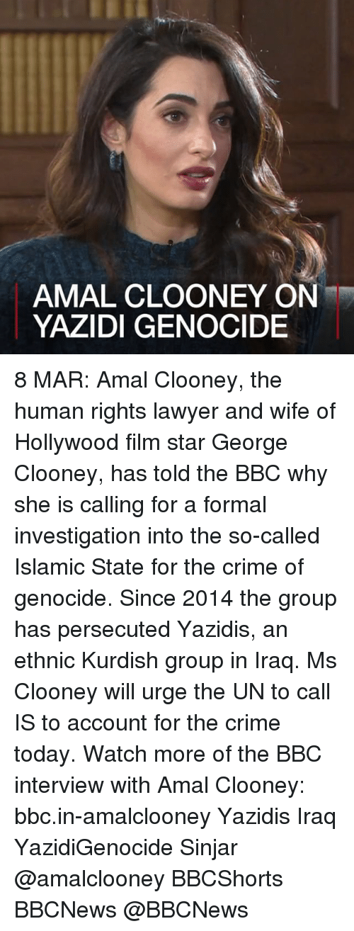 Lawyer, Memes, and Iraq: AMAL CLOONEY ON  YAZIDI GENOCIDE 8 MAR: Amal Clooney, the human rights lawyer and wife of Hollywood film star George Clooney, has told the BBC why she is calling for a formal investigation into the so-called Islamic State for the crime of genocide. Since 2014 the group has persecuted Yazidis, an ethnic Kurdish group in Iraq. Ms Clooney will urge the UN to call IS to account for the crime today. Watch more of the BBC interview with Amal Clooney: bbc.in-amalclooney Yazidis Iraq YazidiGenocide Sinjar @amalclooney BBCShorts BBCNews @BBCNews