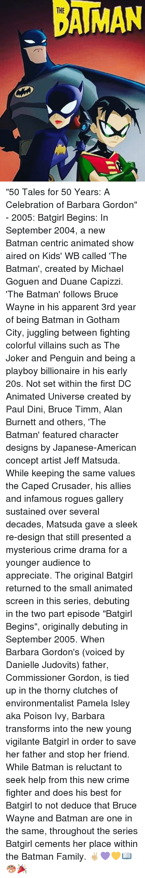 "Memes, Playboy, and Poison Ivy: AMAN ""50 Tales for 50 Years: A Celebration of Barbara Gordon"" - 2005: Batgirl Begins: In September 2004, a new Batman centric animated show aired on Kids' WB called 'The Batman', created by Michael Goguen and Duane Capizzi. 'The Batman' follows Bruce Wayne in his apparent 3rd year of being Batman in Gotham City, juggling between fighting colorful villains such as The Joker and Penguin and being a playboy billionaire in his early 20s. Not set within the first DC Animated Universe created by Paul Dini, Bruce Timm, Alan Burnett and others, 'The Batman' featured character designs by Japanese-American concept artist Jeff Matsuda. While keeping the same values the Caped Crusader, his allies and infamous rogues gallery sustained over several decades, Matsuda gave a sleek re-design that still presented a mysterious crime drama for a younger audience to appreciate. The original Batgirl returned to the small animated screen in this series, debuting in the two part episode ""Batgirl Begins"", originally debuting in September 2005. When Barbara Gordon's (voiced by Danielle Judovits) father, Commissioner Gordon, is tied up in the thorny clutches of environmentalist Pamela Isley aka Poison Ivy, Barbara transforms into the new young vigilante Batgirl in order to save her father and stop her friend. While Batman is reluctant to seek help from this new crime fighter and does his best for Batgirl to not deduce that Bruce Wayne and Batman are one in the same, throughout the series Batgirl cements her place within the Batman Family. ✌🏼💜💛📖🎨🎉"