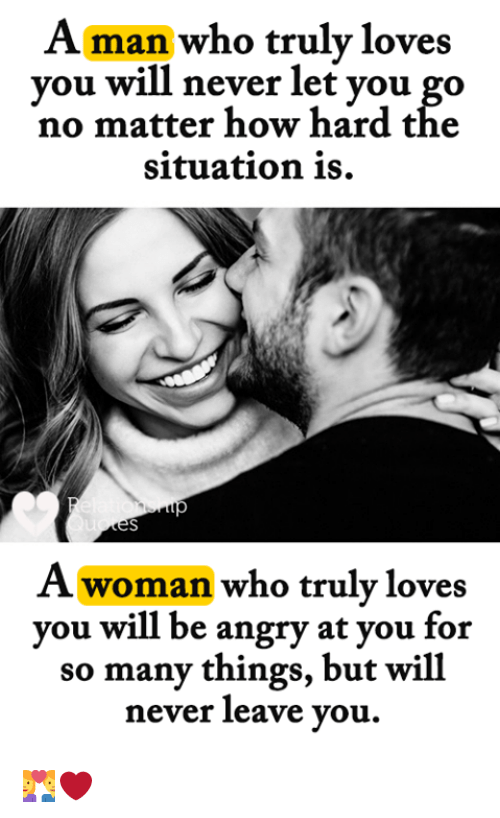 Memes, Angry, and Never: Aman who truly loves  vou will never let vou go  no matter how hard tће  situation is.  A woman who truly loves  you will be angry at you for  so many things, but will  never leave you. 👩❤️👨❤️