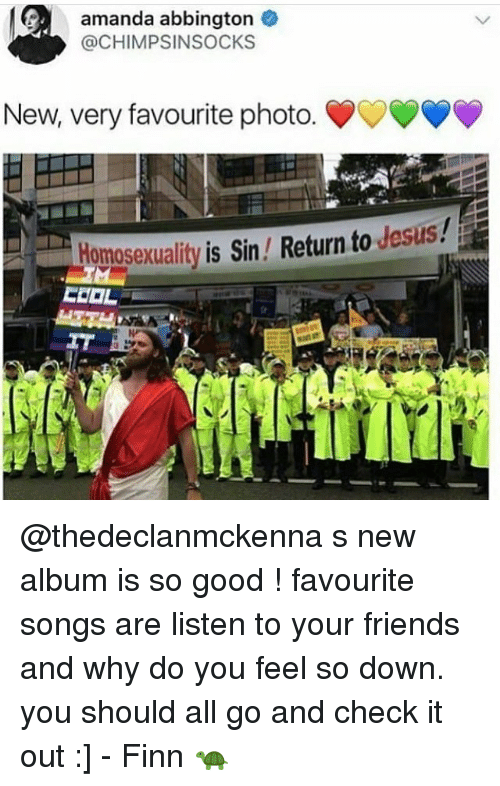 Finn, Friends, and Jesus: amanda abbington  @CHIMPSINSOCKS  New, very favourite photo. ?  Homosexuality is Sin / Return to Jesus! @thedeclanmckenna s new album is so good ! favourite songs are listen to your friends and why do you feel so down. you should all go and check it out :] - Finn 🐢